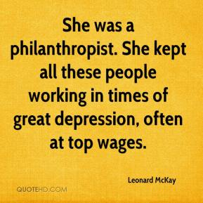 Leonard McKay  - She was a philanthropist. She kept all these people working in times of great depression, often at top wages.