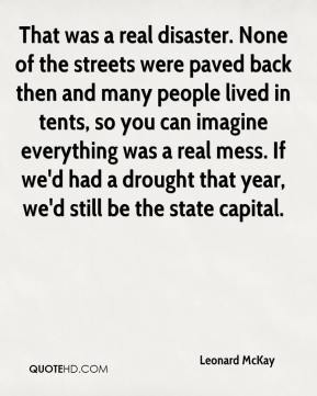 Leonard McKay  - That was a real disaster. None of the streets were paved back then and many people lived in tents, so you can imagine everything was a real mess. If we'd had a drought that year, we'd still be the state capital.