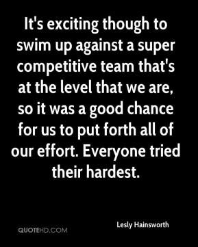 Lesly Hainsworth  - It's exciting though to swim up against a super competitive team that's at the level that we are, so it was a good chance for us to put forth all of our effort. Everyone tried their hardest.