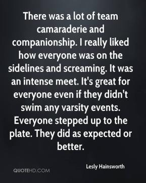 Lesly Hainsworth  - There was a lot of team camaraderie and companionship. I really liked how everyone was on the sidelines and screaming. It was an intense meet. It's great for everyone even if they didn't swim any varsity events. Everyone stepped up to the plate. They did as expected or better.