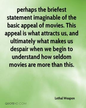 Lethal Weapon  - perhaps the briefest statement imaginable of the basic appeal of movies. This appeal is what attracts us, and ultimately what makes us despair when we begin to understand how seldom movies are more than this.