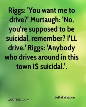 Lethal Weapon  - Riggs: 'You want me to drive?' Murtaugh: 'No, you're supposed to be suicidal, remember? I'LL drive.' Riggs: 'Anybody who drives around in this town IS suicidal.'.