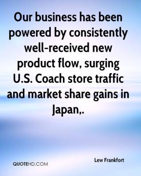 Lew Frankfort  - Our business has been powered by consistently well-received new product flow, surging U.S. Coach store traffic and market share gains in Japan.