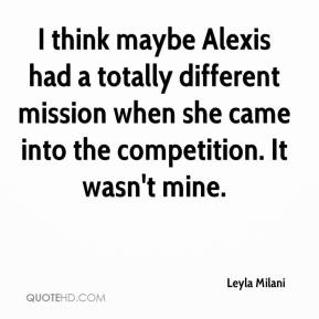 I think maybe Alexis had a totally different mission when she came into the competition. It wasn't mine.