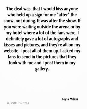 The deal was, that I would kiss anyone who held up a sign for me *after* the show, not during. It was after the show. If you were waiting outside the arena or by my hotel where a lot of the fans were, I definitely gave a lot of autographs and kisses and pictures, and they're all on my website, I post all of them up. I asked my fans to send in the pictures that they took with me and I post them in my gallery.