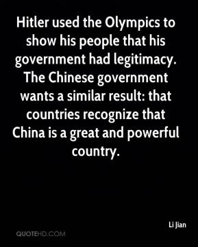 Li Jian  - Hitler used the Olympics to show his people that his government had legitimacy. The Chinese government wants a similar result: that countries recognize that China is a great and powerful country.
