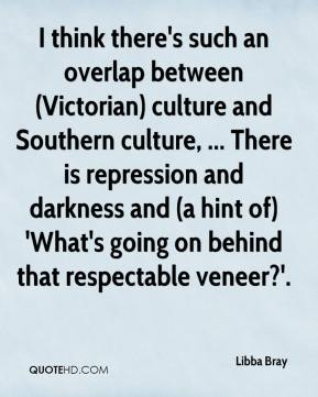 Libba Bray  - I think there's such an overlap between (Victorian) culture and Southern culture, ... There is repression and darkness and (a hint of) 'What's going on behind that respectable veneer?'.