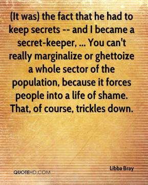 (It was) the fact that he had to keep secrets -- and I became a secret-keeper, ... You can't really marginalize or ghettoize a whole sector of the population, because it forces people into a life of shame. That, of course, trickles down.