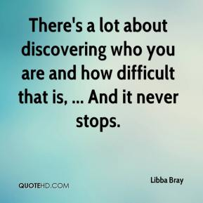 There's a lot about discovering who you are and how difficult that is, ... And it never stops.