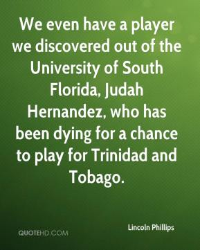 Lincoln Phillips  - We even have a player we discovered out of the University of South Florida, Judah Hernandez, who has been dying for a chance to play for Trinidad and Tobago.