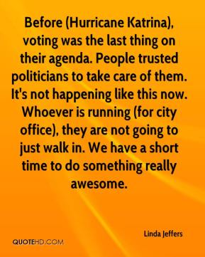 Linda Jeffers  - Before (Hurricane Katrina), voting was the last thing on their agenda. People trusted politicians to take care of them. It's not happening like this now. Whoever is running (for city office), they are not going to just walk in. We have a short time to do something really awesome.