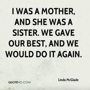 Linda McGlade  - I was a mother, and she was a sister. We gave our best, and we would do it again.