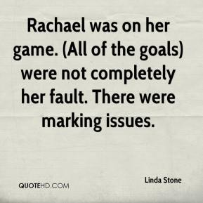 Linda Stone  - Rachael was on her game. (All of the goals) were not completely her fault. There were marking issues.