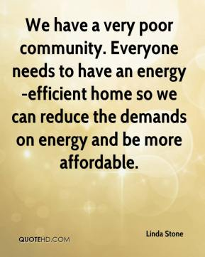 We have a very poor community. Everyone needs to have an energy-efficient home so we can reduce the demands on energy and be more affordable.