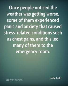 Linda Todd  - Once people noticed the weather was getting worse, some of them experienced panic and anxiety that caused stress-related conditions such as chest pains, and this led many of them to the emergency room.