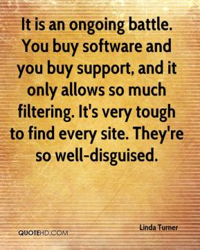Linda Turner  - It is an ongoing battle. You buy software and you buy support, and it only allows so much filtering. It's very tough to find every site. They're so well-disguised.