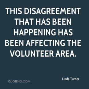 Linda Turner  - This disagreement that has been happening has been affecting the volunteer area.