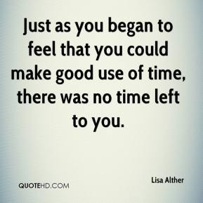 Lisa Alther  - Just as you began to feel that you could make good use of time, there was no time left to you.