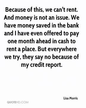 Lisa Morris  - Because of this, we can't rent. And money is not an issue. We have money saved in the bank and I have even offered to pay one month ahead in cash to rent a place. But everywhere we try, they say no because of my credit report.