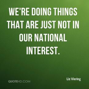 Liz Viering  - We're doing things that are just not in our national interest.