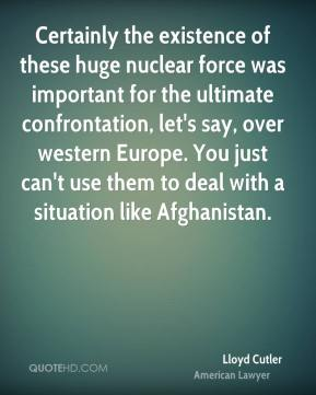Lloyd Cutler - Certainly the existence of these huge nuclear force was important for the ultimate confrontation, let's say, over western Europe. You just can't use them to deal with a situation like Afghanistan.
