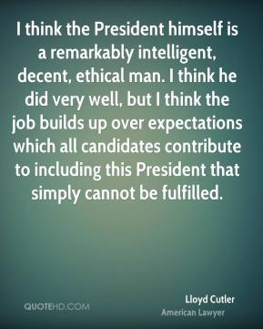 Lloyd Cutler - I think the President himself is a remarkably intelligent, decent, ethical man. I think he did very well, but I think the job builds up over expectations which all candidates contribute to including this President that simply cannot be fulfilled.