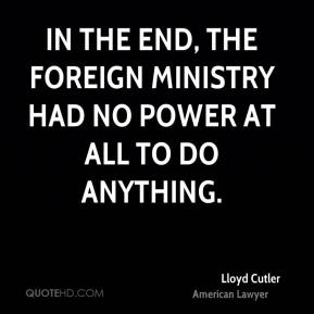 Lloyd Cutler - In the end, the Foreign Ministry had no power at all to do anything.
