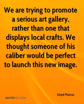 Lloyd Marcus  - We are trying to promote a serious art gallery, rather than one that displays local crafts. We thought someone of his caliber would be perfect to launch this new image.