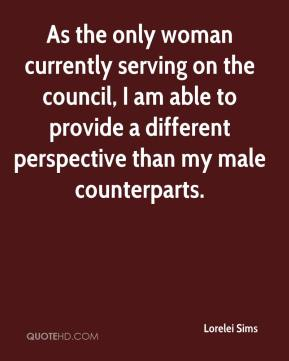 Lorelei Sims  - As the only woman currently serving on the council, I am able to provide a different perspective than my male counterparts.