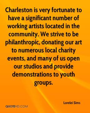 Lorelei Sims  - Charleston is very fortunate to have a significant number of working artists located in the community. We strive to be philanthropic, donating our art to numerous local charity events, and many of us open our studios and provide demonstrations to youth groups.