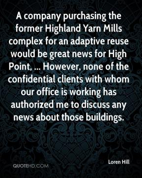 Loren Hill  - A company purchasing the former Highland Yarn Mills complex for an adaptive reuse would be great news for High Point, ... However, none of the confidential clients with whom our office is working has authorized me to discuss any news about those buildings.