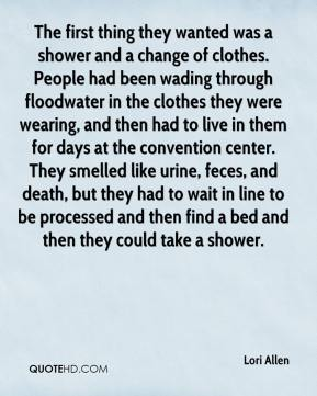 Lori Allen  - The first thing they wanted was a shower and a change of clothes. People had been wading through floodwater in the clothes they were wearing, and then had to live in them for days at the convention center. They smelled like urine, feces, and death, but they had to wait in line to be processed and then find a bed and then they could take a shower.