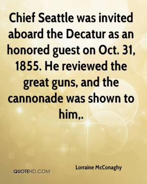 Lorraine McConaghy  - Chief Seattle was invited aboard the Decatur as an honored guest on Oct. 31, 1855. He reviewed the great guns, and the cannonade was shown to him.