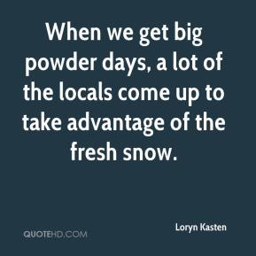 Loryn Kasten  - When we get big powder days, a lot of the locals come up to take advantage of the fresh snow.