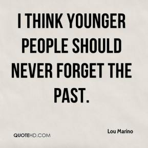 I think younger people should never forget the past.