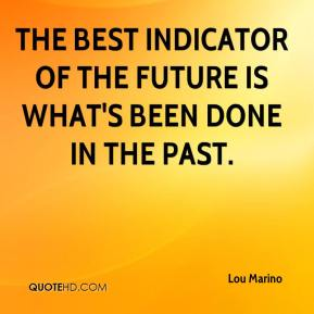 Lou Marino  - The best indicator of the future is what's been done in the past.
