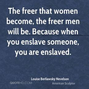 Louise Berliawsky Nevelson - The freer that women become, the freer men will be. Because when you enslave someone, you are enslaved.