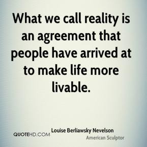 Louise Berliawsky Nevelson - What we call reality is an agreement that people have arrived at to make life more livable.
