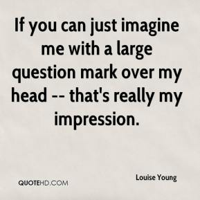 If you can just imagine me with a large question mark over my head -- that's really my impression.