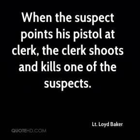 Lt. Loyd Baker  - When the suspect points his pistol at clerk, the clerk shoots and kills one of the suspects.