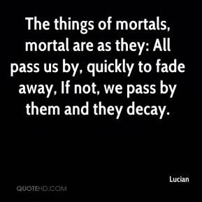 Lucian  - The things of mortals, mortal are as they: All pass us by, quickly to fade away, If not, we pass by them and they decay.