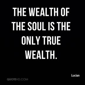 Lucian  - The wealth of the soul is the only true wealth.
