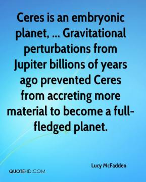 Lucy McFadden  - Ceres is an embryonic planet, ... Gravitational perturbations from Jupiter billions of years ago prevented Ceres from accreting more material to become a full-fledged planet.