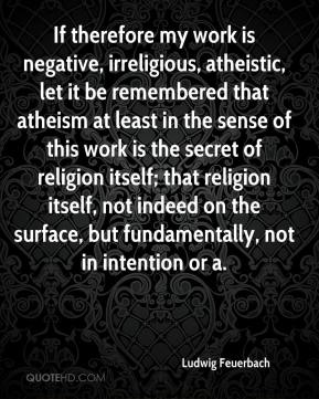 If therefore my work is negative, irreligious, atheistic, let it be remembered that atheism at least in the sense of this work is the secret of religion itself; that religion itself, not indeed on the surface, but fundamentally, not in intention or a.