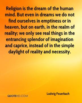 Religion is the dream of the human mind. But even in dreams we do not find ourselves in emptiness or in heaven, but on earth, in the realm of reality; we only see real things in the entrancing splendor of imagination and caprice, instead of in the simple daylight of reality and necessity.