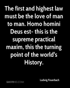 The first and highest law must be the love of man to man. Homo homini Deus est- this is the supreme practical maxim, this the turning point of the world's History.
