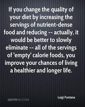 Luigi Fontana  - If you change the quality of your diet by increasing the servings of nutrient-dense food and reducing -- actually, it would be better to slowly eliminate -- all of the servings of 'empty' calorie foods, you improve your chances of living a healthier and longer life.