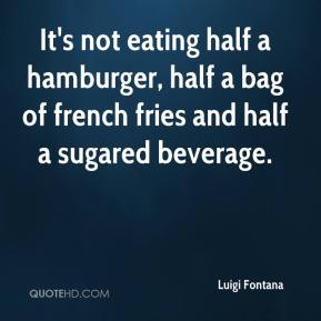 Luigi Fontana  - It's not eating half a hamburger, half a bag of french fries and half a sugared beverage.