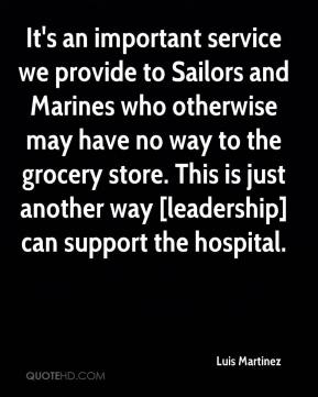 Luis Martinez  - It's an important service we provide to Sailors and Marines who otherwise may have no way to the grocery store. This is just another way [leadership] can support the hospital.