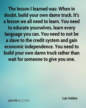 Luis Valdez  - The lesson I learned was: When in doubt, build your own damn truck. It's a lesson we all need to learn. You need to educate yourselves, learn every language you can. You need to not be a slave to the credit system and gain economic independence. You need to build your own damn truck rather than wait for someone to give you one.